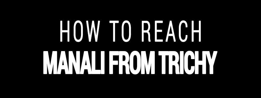 How to reach Manali from Tiruchirappalli