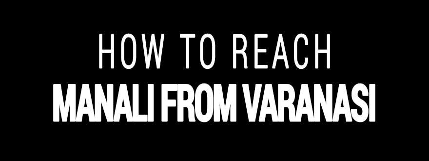 How to reach Manali from Varanasi