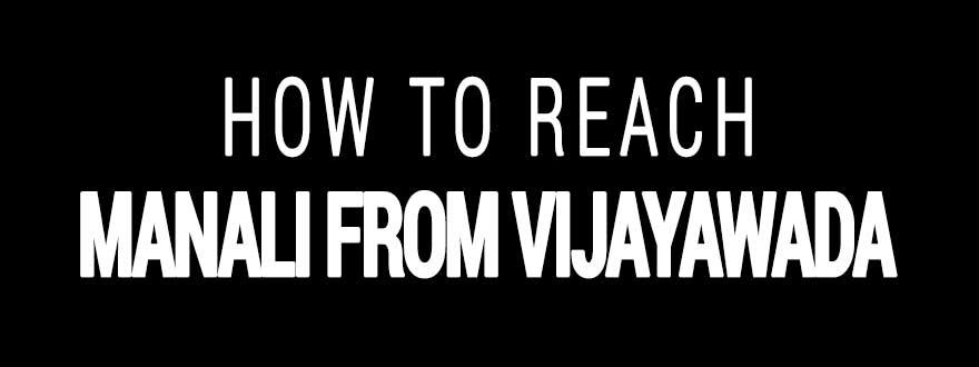 How to reach Manali from Vijayawada